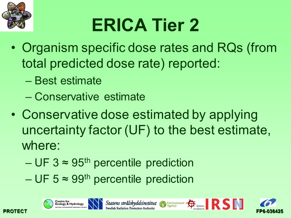 PROTECTFP6-036425 ERICA Tier 2 Organism specific dose rates and RQs (from total predicted dose rate) reported: –Best estimate –Conservative estimate Conservative dose estimated by applying uncertainty factor (UF) to the best estimate, where: –UF 3 ≈ 95 th percentile prediction –UF 5 ≈ 99 th percentile prediction