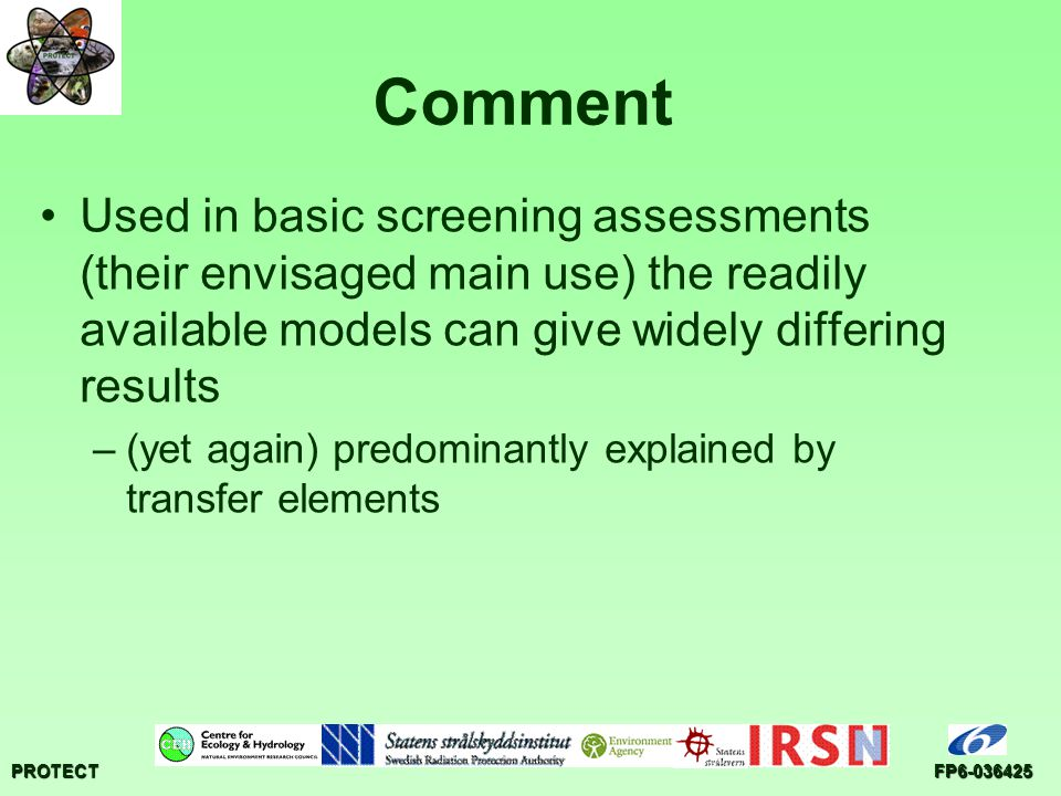 PROTECTFP6-036425 Comment Used in basic screening assessments (their envisaged main use) the readily available models can give widely differing results –(yet again) predominantly explained by transfer elements