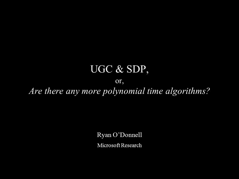 UGC & SDP, or, Are there any more polynomial time algorithms? Ryan O'Donnell Microsoft Research