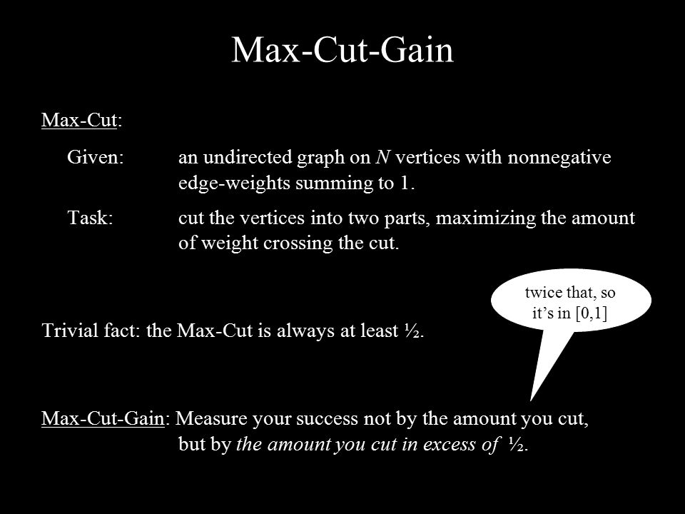 Max-Cut-Gain Max-Cut: Given:an undirected graph on N vertices with nonnegative edge-weights summing to 1. Task: cut the vertices into two parts, maxim