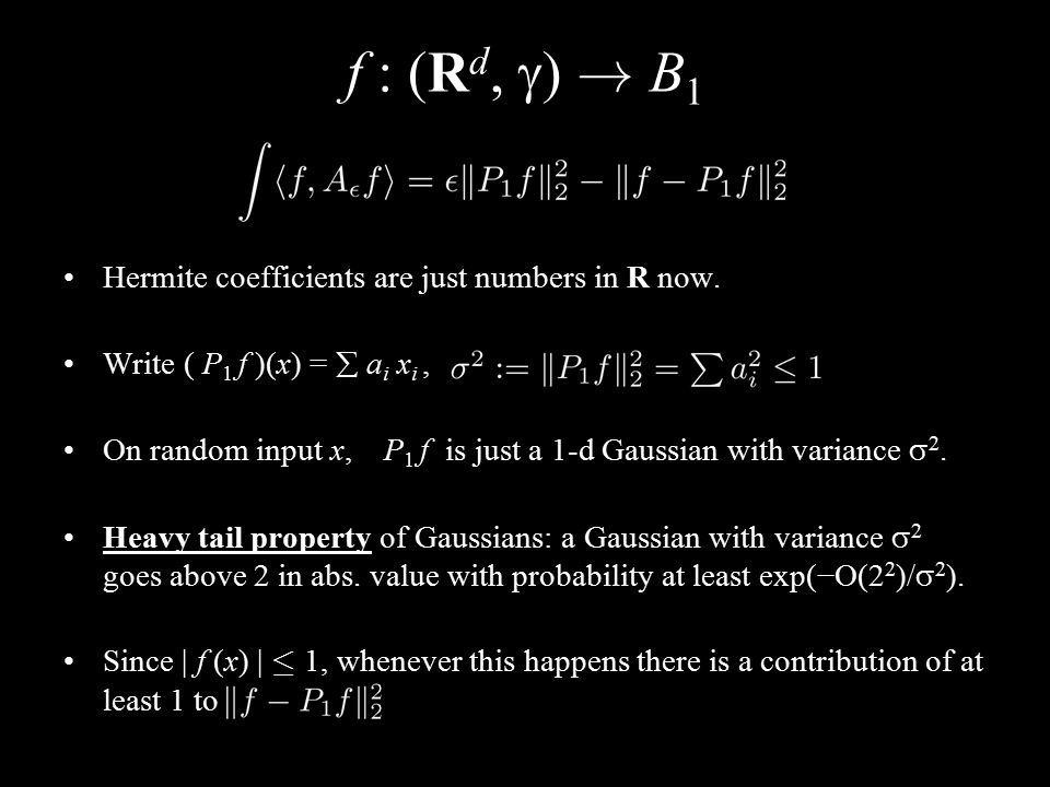f : (R d,  ) ! B 1 Hermite coefficients are just numbers in R now. Write ( P 1 f )(x) =  a i x i, On random input x, P 1 f is just a 1-d Gaussian wi