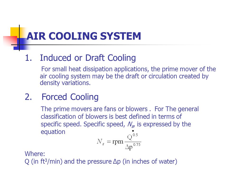 AIR COOLING SYSTEM 1.Induced or Draft Cooling For small heat dissipation applications, the prime mover of the air cooling system may be the draft or circulation created by density variations.