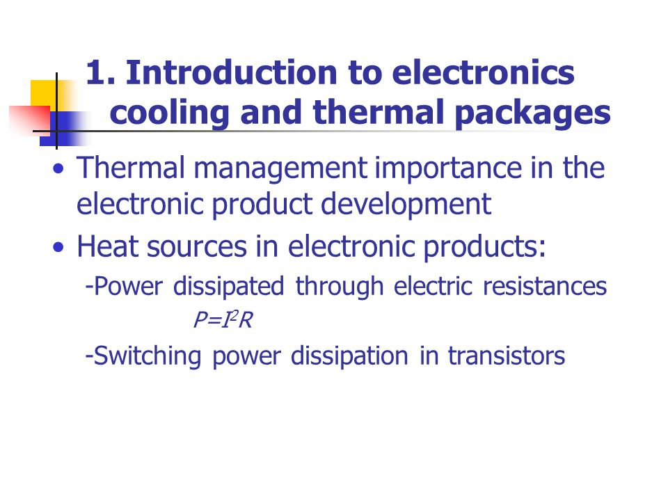 1. Introduction to electronics cooling and thermal packages Thermal management importance in the electronic product development Heat sources in electr