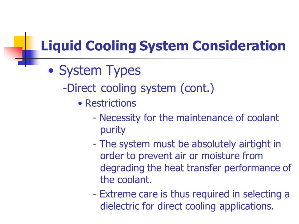 Liquid Cooling System Consideration System Types -Direct cooling system (cont.) Restrictions - Necessity for the maintenance of coolant purity - The system must be absolutely airtight in order to prevent air or moisture from degrading the heat transfer performance of the coolant.