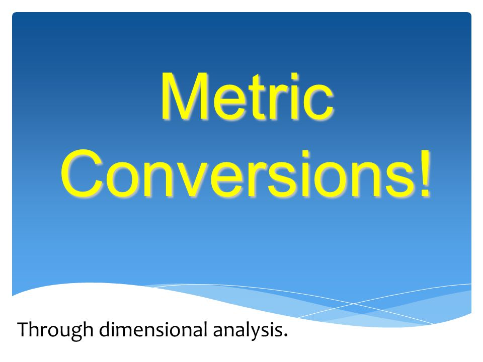 Metric Conversions! Through dimensional analysis.