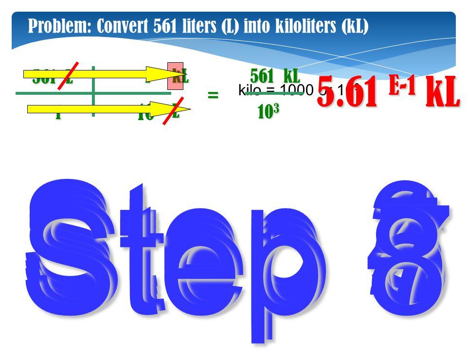 Step 2 Step 3 Step 6 Step 1 Step 4 Step 5 kL 1 561 L L kL1 kilo = 1000 or 10 3 10 3 5.61 E-1 Problem: Convert 561 liters (L) into kiloliters (kL) 10 3