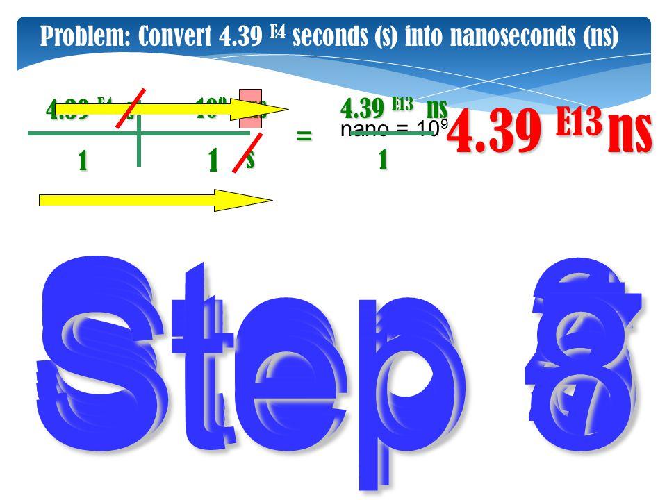 4.39 E13 ns Step 2 Step 3 Step 6 Step 1 Step 4 Step 5 ns 1 4.39 E4 s s ns 10 9 nano = 10 9 1 4.39 E13 Problem: Convert 4.39 E4 seconds (s) into nanose