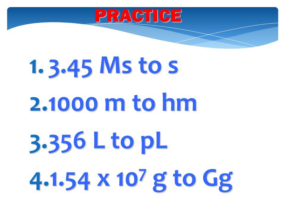 1.3.45 Ms to s 2.1000 m to hm 3.356 L to pL 4.1.54 x 10 7 g to Gg PRACTICE