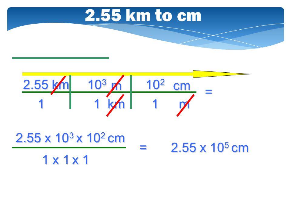 10 2 2.55 x 10 3 x 10 2 cm 10 3 2.55 km 1 2.55 km to cm km m 1m cm 1 = 1 x 1 x 1 = 2.55 x 10 5 cm