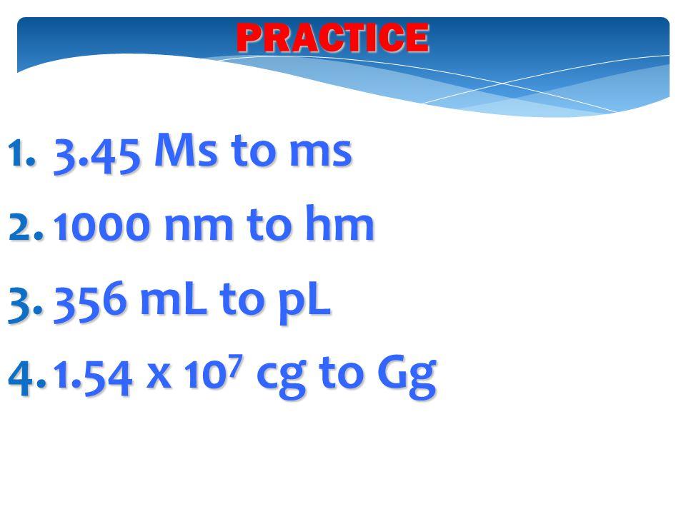 1.3.45 Ms to ms 2.1000 nm to hm 3.356 mL to pL 4.1.54 x 10 7 cg to Gg PRACTICE