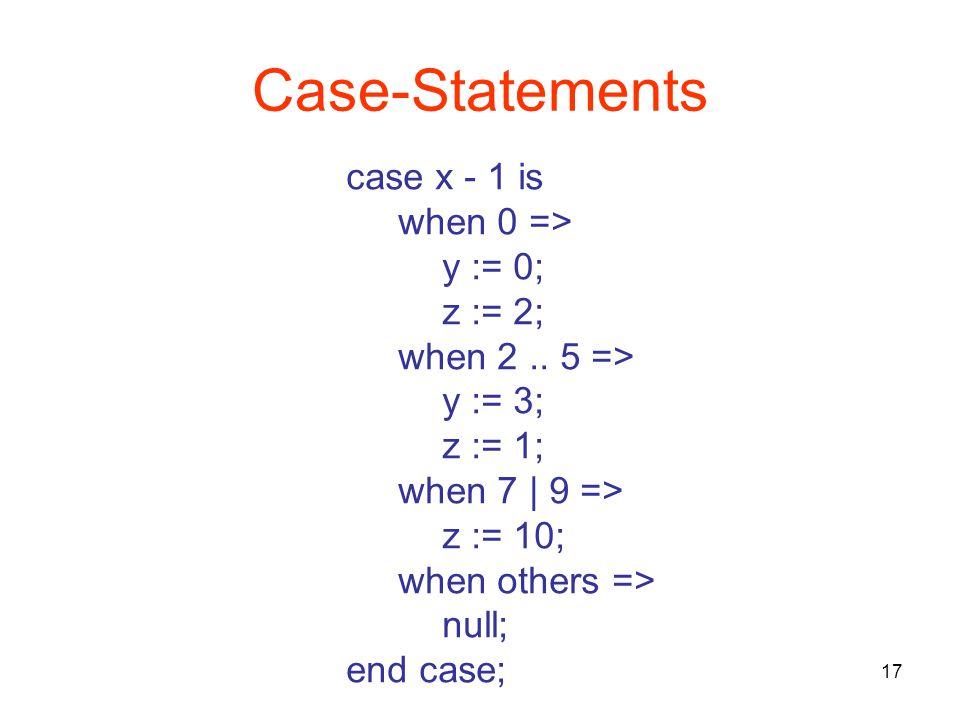 17 Case-Statements case x - 1 is when 0 => y := 0; z := 2; when 2..