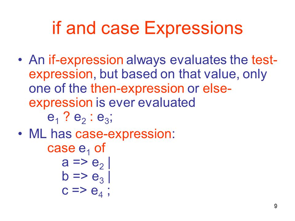 9 if and case Expressions An if-expression always evaluates the test- expression, but based on that value, only one of the then-expression or else- expression is ever evaluated e 1 .