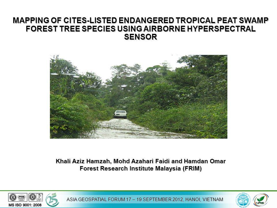 MAPPING OF CITES-LISTED ENDANGERED TROPICAL PEAT SWAMP FOREST TREE SPECIES USING AIRBORNE HYPERSPECTRAL SENSOR Khali Aziz Hamzah, Mohd Azahari Faidi and Hamdan Omar Forest Research Institute Malaysia (FRIM) ASIA GEOSPATIAL FORUM 17 – 19 SEPTEMBER 2012, HANOI, VIETNAM