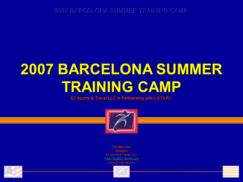 2007 BARCELONA SUMMER TRAINING CAMP E3 Sports & Travel LLC in Partnership with LSTS FC Paul Marc Oliu President E3 Sports & Travel, LLC Paul.Oliu@E3-Sports.com www.E3-Sports.com