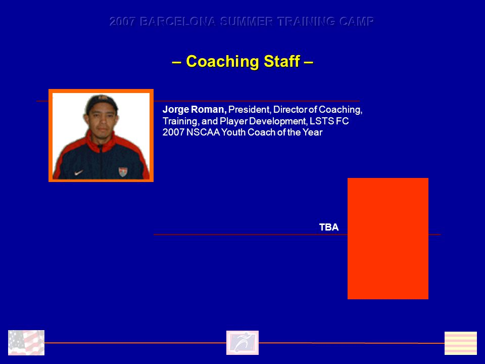 – Coaching Staff – TBA Jorge Roman, President, Director of Coaching, Training, and Player Development, LSTS FC 2007 NSCAA Youth Coach of the Year