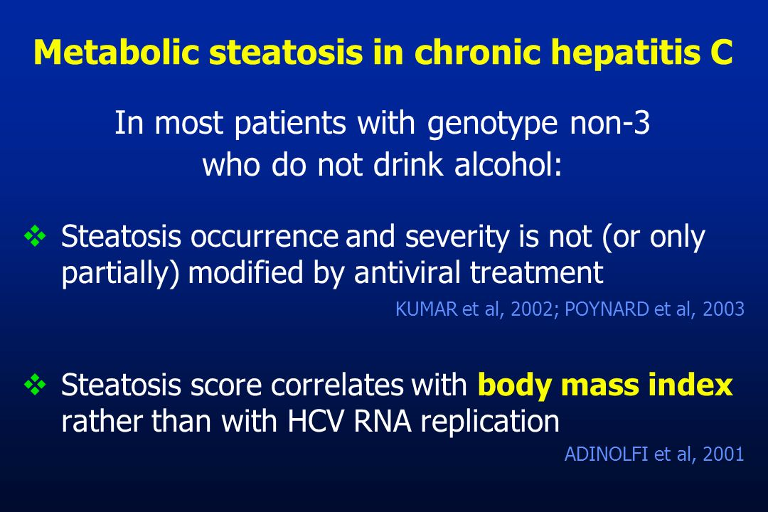 In most patients with genotype non-3 who do not drink alcohol:  Steatosis occurrence and severity is not (or only partially) modified by antiviral treatment KUMAR et al, 2002; POYNARD et al, 2003  Steatosis score correlates with body mass index rather than with HCV RNA replication ADINOLFI et al, 2001 Metabolic steatosis in chronic hepatitis C