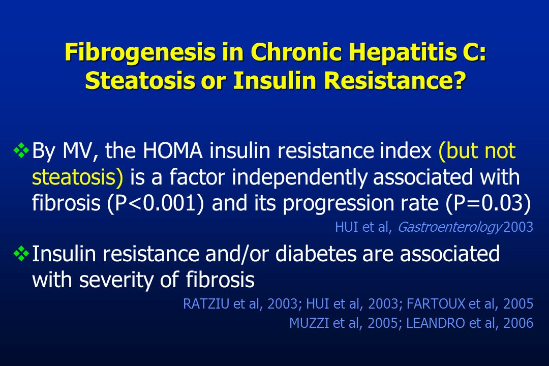  By MV, the HOMA insulin resistance index (but not steatosis) is a factor independently associated with fibrosis (P<0.001) and its progression rate (P=0.03) HUI et al, Gastroenterology 2003  Insulin resistance and/or diabetes are associated with severity of fibrosis RATZIU et al, 2003; HUI et al, 2003; FARTOUX et al, 2005 MUZZI et al, 2005; LEANDRO et al, 2006 Fibrogenesis in Chronic Hepatitis C: Steatosis or Insulin Resistance