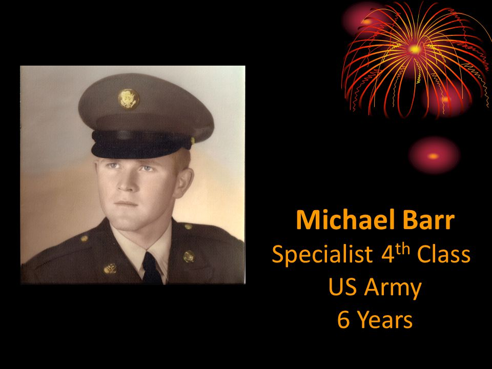 Michael Barr Specialist 4 th Class US Army 6 Years