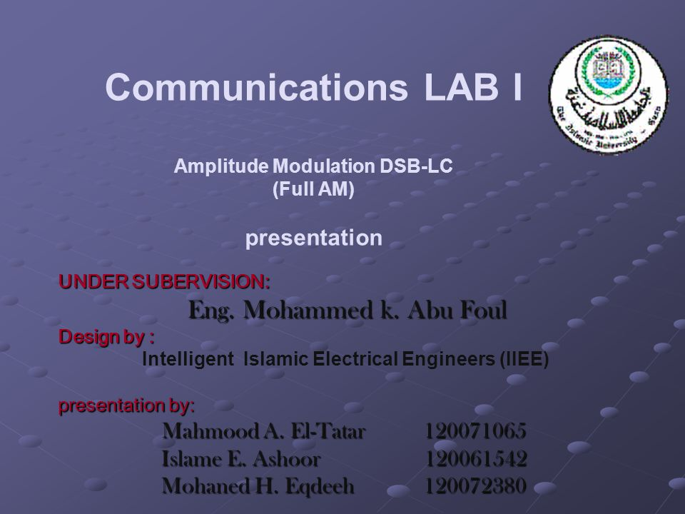 Communications LAB I Amplitude Modulation DSB-LC (Full AM) presentation UNDER SUBERVISION: Eng. Mohammed k. Abu Foul Design by : Intelligent Islamic E