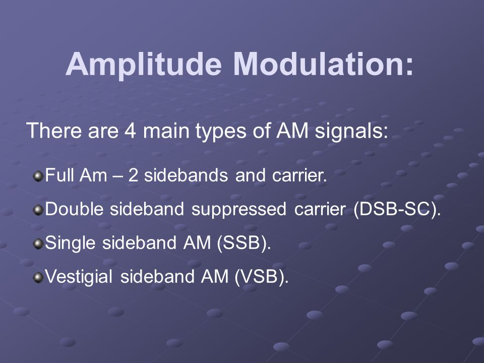 Amplitude Modulation: There are 4 main types of AM signals: Full Am – 2 sidebands and carrier. Double sideband suppressed carrier (DSB-SC). Single sid