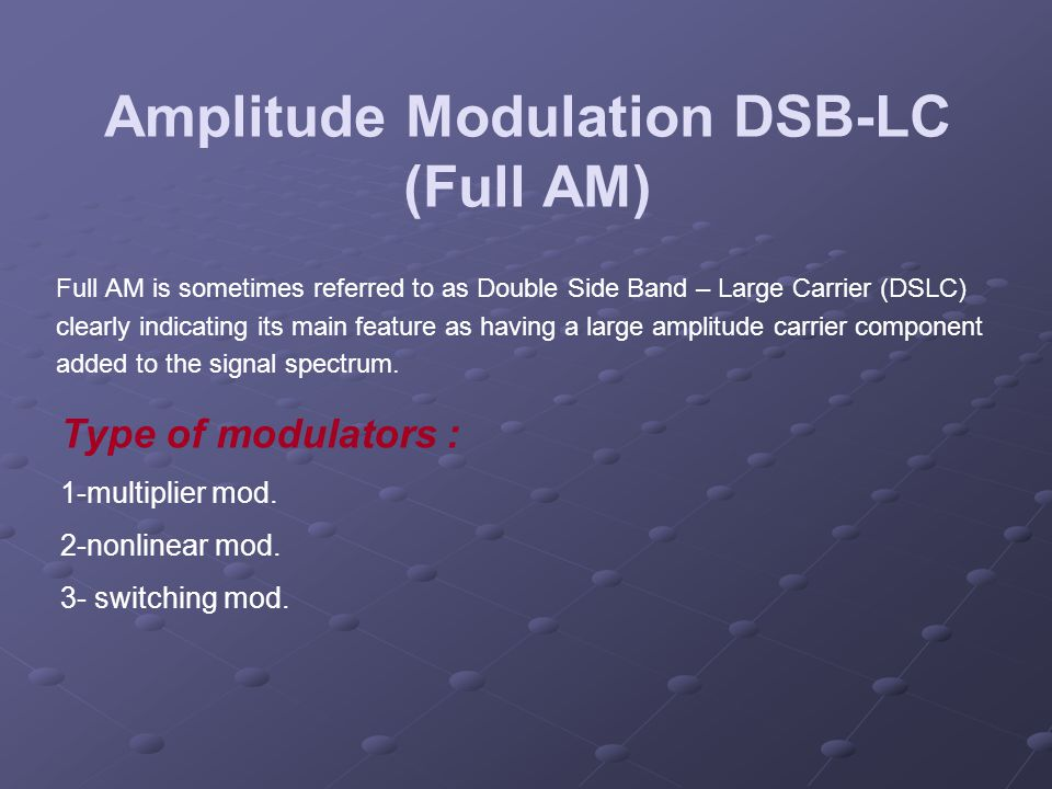 Amplitude Modulation DSB-LC (Full AM) Full AM is sometimes referred to as Double Side Band – Large Carrier (DSLC) clearly indicating its main feature