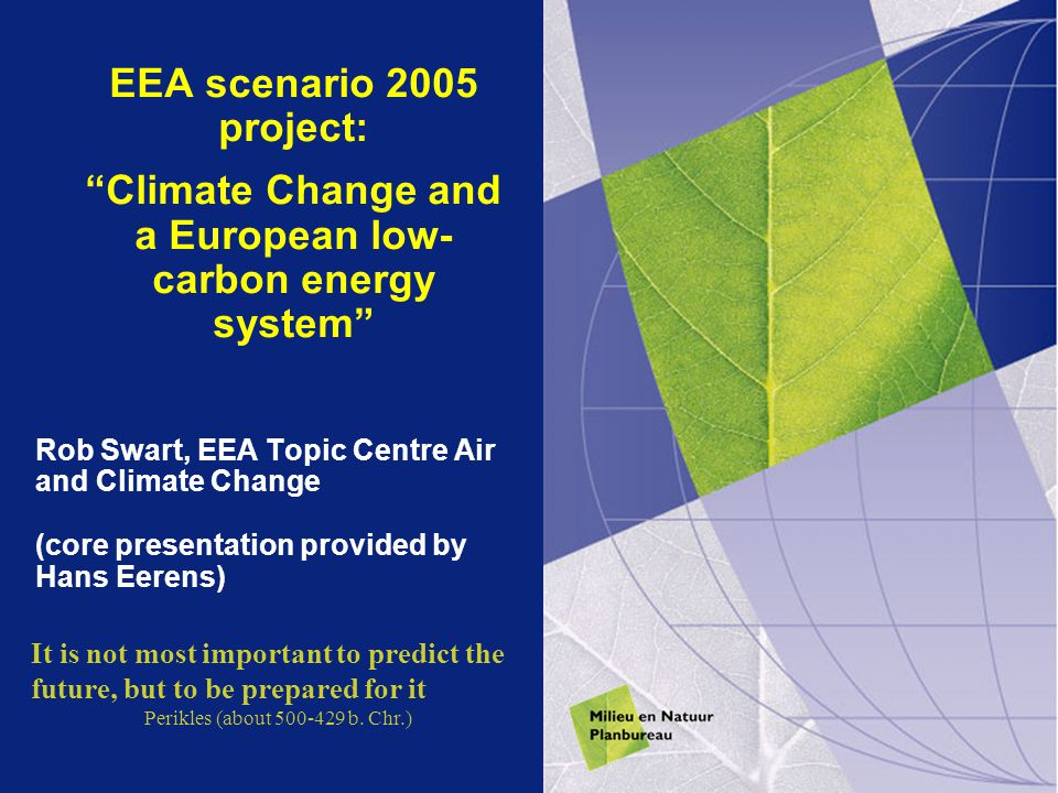 EEA scenario 2005 project: Climate Change and a European low- carbon energy system Rob Swart, EEA Topic Centre Air and Climate Change (core presentation provided by Hans Eerens) It is not most important to predict the future, but to be prepared for it Perikles (about 500-429 b.