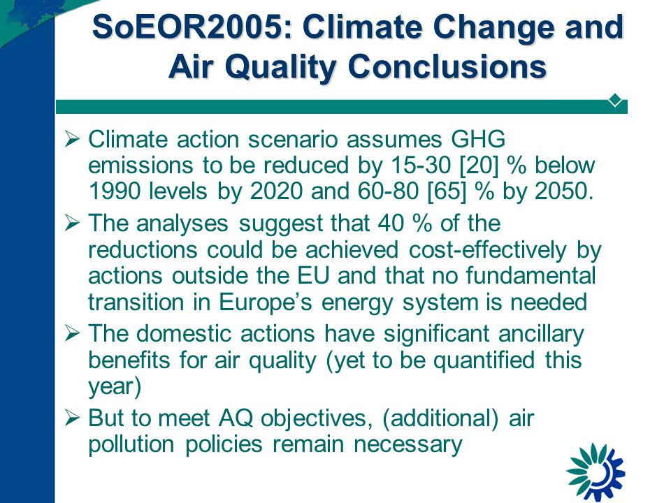 SoEOR2005: Climate Change and Air Quality Conclusions  Climate action scenario assumes GHG emissions to be reduced by 15-30 [20] % below 1990 levels by 2020 and 60-80 [65] % by 2050.