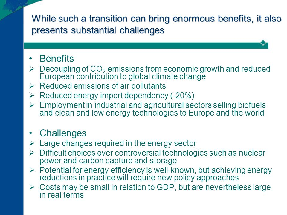 While such a transition can bring enormous benefits, it also presents substantial challenges Benefits  Decoupling of CO 2 emissions from economic growth and reduced European contribution to global climate change  Reduced emissions of air pollutants  Reduced energy import dependency (-20%)  Employment in industrial and agricultural sectors selling biofuels and clean and low energy technologies to Europe and the world Challenges  Large changes required in the energy sector  Difficult choices over controversial technologies such as nuclear power and carbon capture and storage  Potential for energy efficiency is well-known, but achieving energy reductions in practice will require new policy approaches  Costs may be small in relation to GDP, but are nevertheless large in real terms
