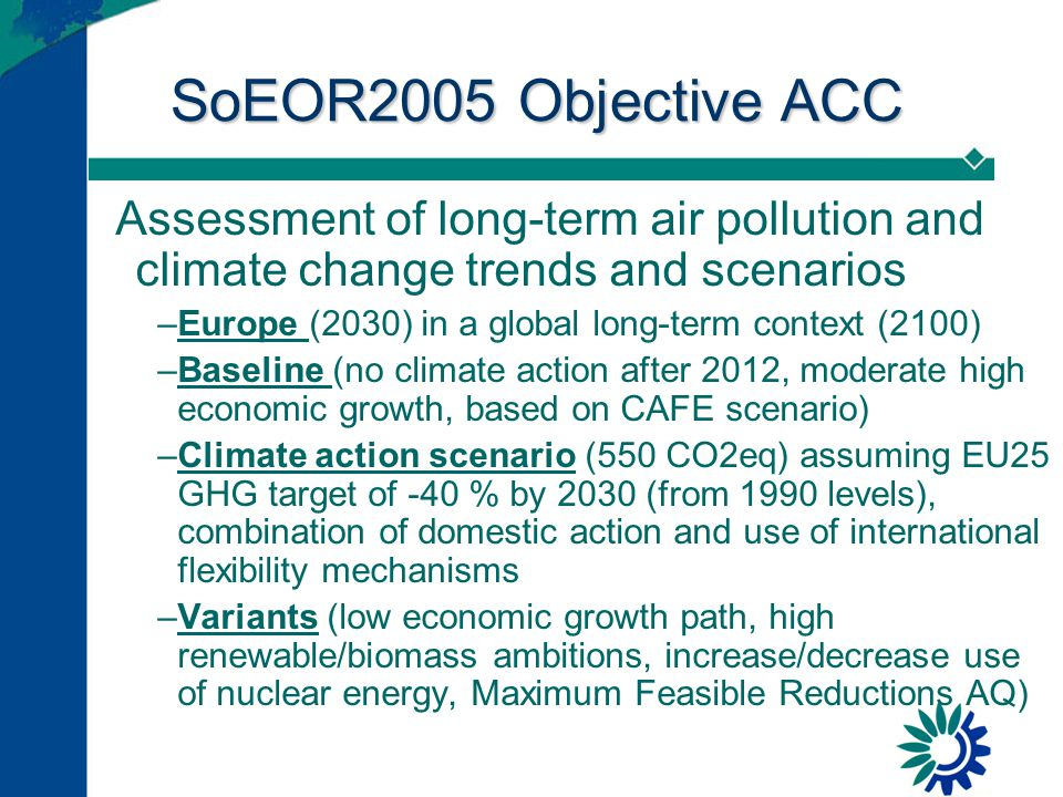 SoEOR2005 Objective ACC Assessment of long-term air pollution and climate change trends and scenarios –Europe (2030) in a global long-term context (2100) –Baseline (no climate action after 2012, moderate high economic growth, based on CAFE scenario) –Climate action scenario (550 CO2eq) assuming EU25 GHG target of -40 % by 2030 (from 1990 levels), combination of domestic action and use of international flexibility mechanisms –Variants (low economic growth path, high renewable/biomass ambitions, increase/decrease use of nuclear energy, Maximum Feasible Reductions AQ)