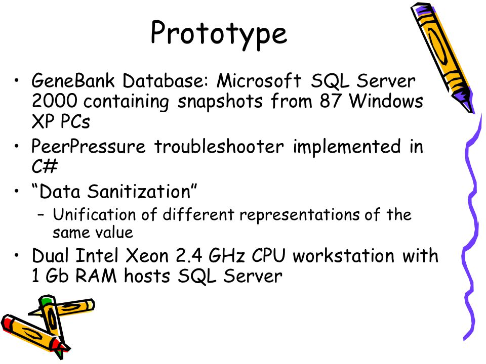 Prototype GeneBank Database: Microsoft SQL Server 2000 containing snapshots from 87 Windows XP PCs PeerPressure troubleshooter implemented in C# Data Sanitization –Unification of different representations of the same value Dual Intel Xeon 2.4 GHz CPU workstation with 1 Gb RAM hosts SQL Server