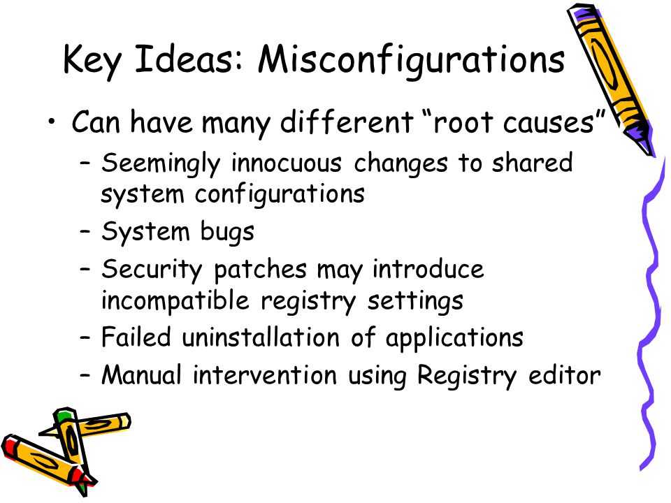 Key Ideas: Misconfigurations Can have many different root causes –Seemingly innocuous changes to shared system configurations –System bugs –Security patches may introduce incompatible registry settings –Failed uninstallation of applications –Manual intervention using Registry editor