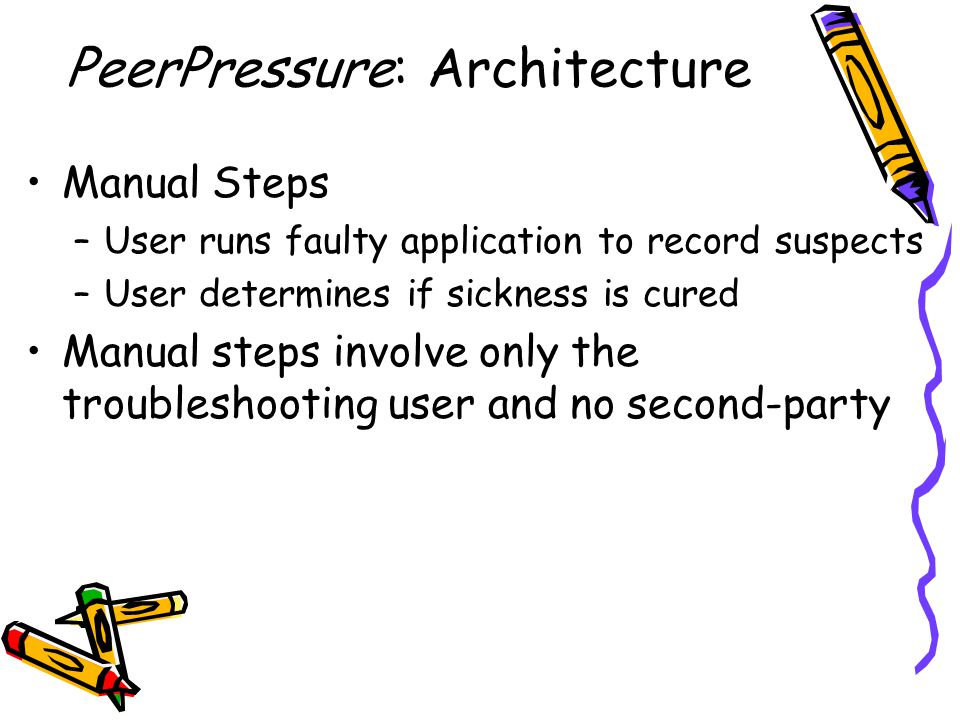 Manual Steps –User runs faulty application to record suspects –User determines if sickness is cured Manual steps involve only the troubleshooting user and no second-party PeerPressure: Architecture