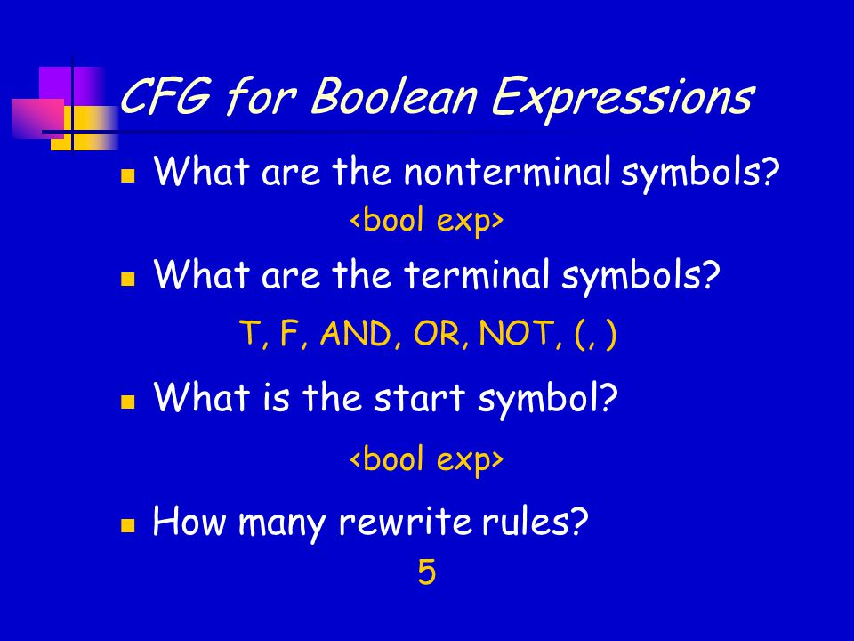 CFG for Boolean Expressions What are the nonterminal symbols? What are the terminal symbols? What is the start symbol? How many rewrite rules? T, F, A