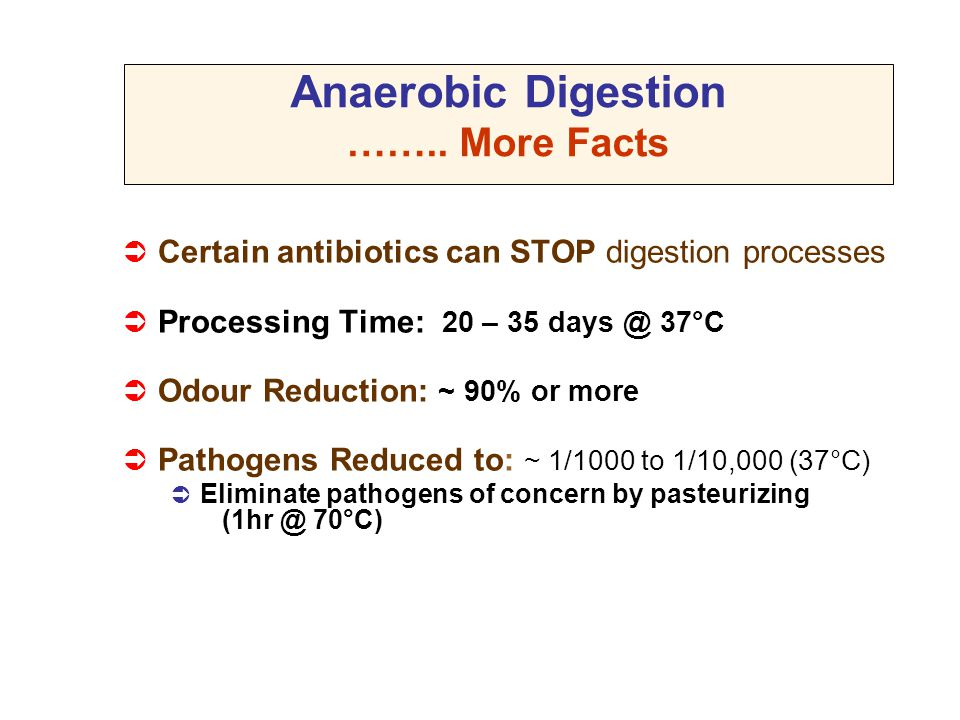  Certain antibiotics can STOP digestion processes  Processing Time: 20 – 35 days @ 37°C  Odour Reduction: ~ 90% or more  Pathogens Reduced to: ~ 1