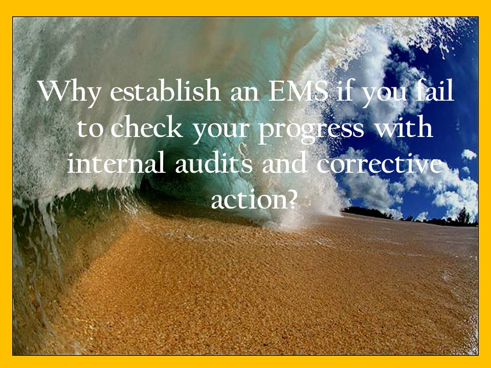 Why establish an EMS if you fail to check your progress with internal audits and corrective action.