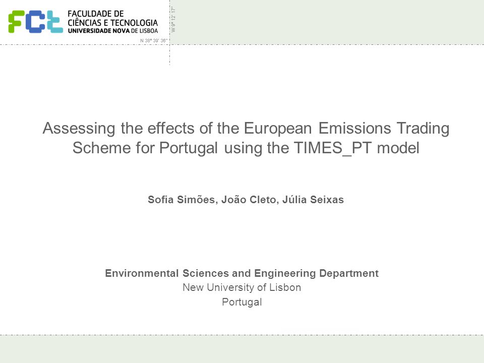Assessing effects of EU ETS for Portugal – IEW 2007 Assessing the effects of the European Emissions Trading Scheme for Portugal using the TIMES_PT model Environmental Sciences and Engineering Department New University of Lisbon Portugal Sofia Simões, João Cleto, Júlia Seixas