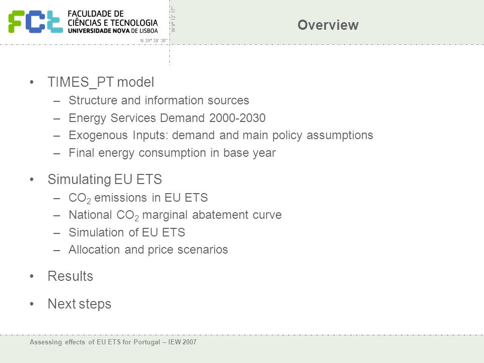 Assessing effects of EU ETS for Portugal – IEW 2007 Overview TIMES_PT model –Structure and information sources –Energy Services Demand 2000-2030 –Exogenous Inputs: demand and main policy assumptions –Final energy consumption in base year Simulating EU ETS –CO 2 emissions in EU ETS –National CO 2 marginal abatement curve –Simulation of EU ETS –Allocation and price scenarios Results Next steps