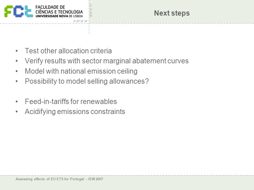 Assessing effects of EU ETS for Portugal – IEW 2007 Next steps Test other allocation criteria Verify results with sector marginal abatement curves Model with national emission ceiling Possibility to model selling allowances.