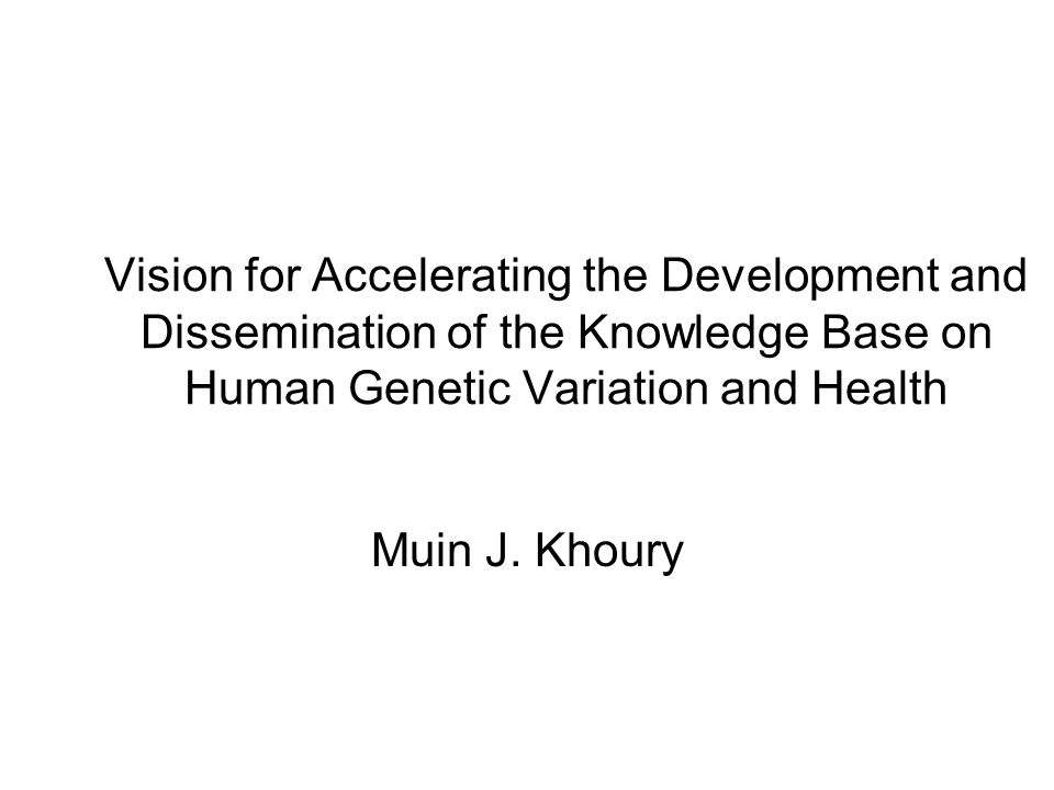 Vision for Accelerating the Development and Dissemination of the Knowledge Base on Human Genetic Variation and Health Muin J.
