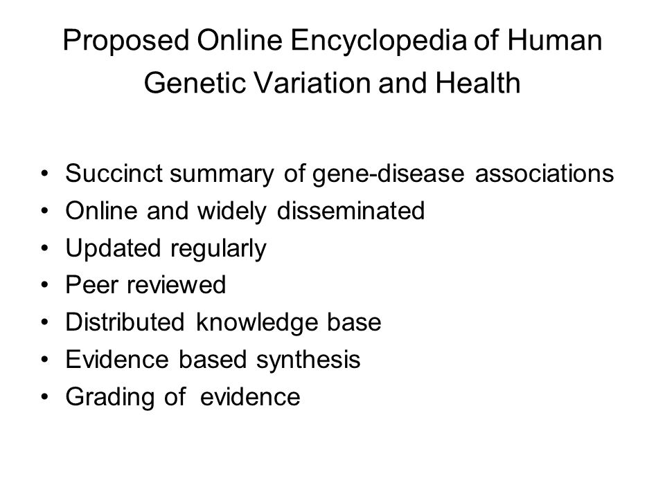Proposed Online Encyclopedia of Human Genetic Variation and Health Succinct summary of gene-disease associations Online and widely disseminated Updated regularly Peer reviewed Distributed knowledge base Evidence based synthesis Grading of evidence