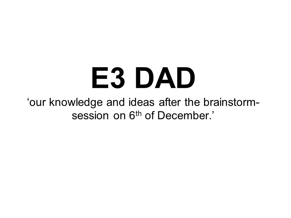 E3 DAD 'our knowledge and ideas after the brainstorm- session on 6 th of December.'