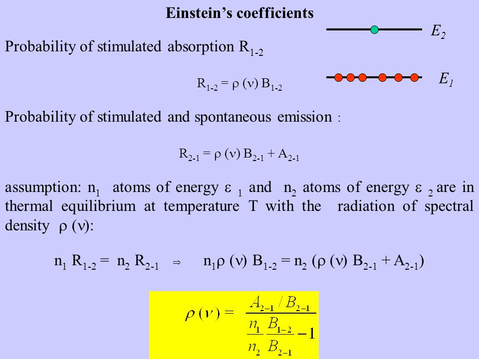 Einstein's coefficients Probability of stimulated absorption R 1-2 R 1-2 =  ( ) B 1-2 Probability of stimulated and spontaneous emission : R 2-1 =  ( ) B 2-1 + A 2-1 assumption: n 1 atoms of energy  1 and n 2 atoms of energy  2 are in thermal equilibrium at temperature T with the radiation of spectral density  ( ): n 1 R 1-2 = n 2 R 2-1 n 1  ( ) B 1-2 = n 2 (  ( ) B 2-1 + A 2-1 ) E1E1 E2E2