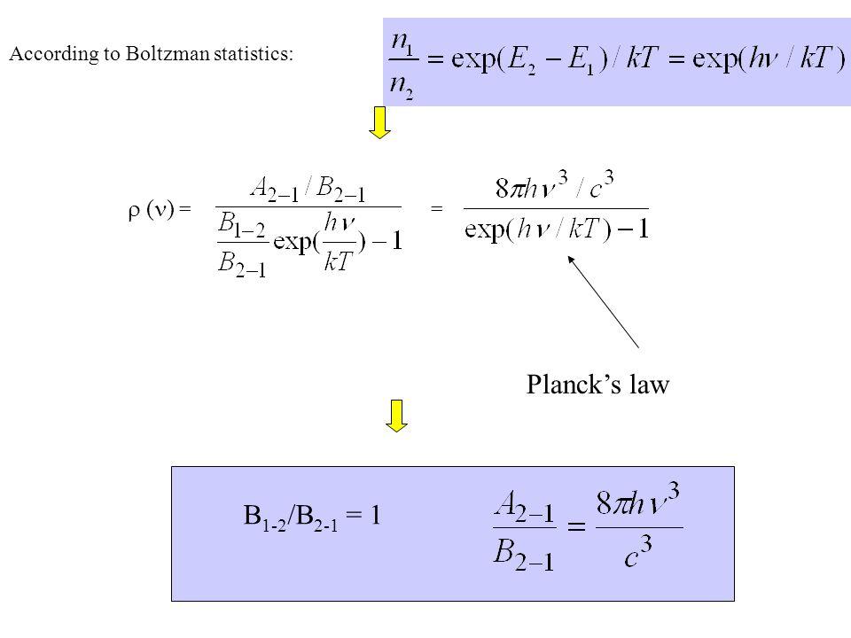B 1-2 /B 2-1 = 1 According to Boltzman statistics:   ( ) = = Planck's law