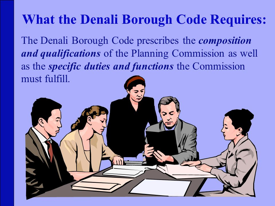 The Denali Borough Code prescribes the composition and qualifications of the Planning Commission as well as the specific duties and functions the Commission must fulfill.