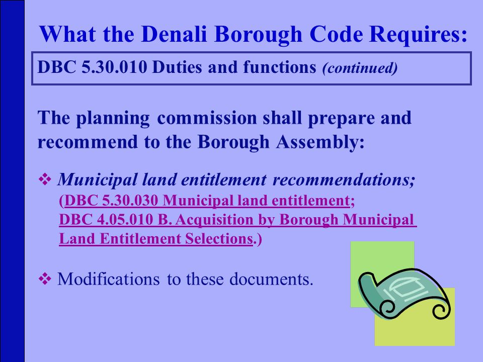 DBC 5.30.010 Duties and functions (continued) What the Denali Borough Code Requires: The planning commission shall prepare and recommend to the Borough Assembly:  Municipal land entitlement recommendations; (DBC 5.30.030 Municipal land entitlement; DBC 4.05.010 B.