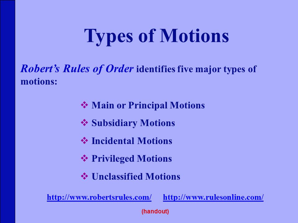 Types of Motions Robert's Rules of Order identifies five major types of motions:  Main or Principal Motions  Subsidiary Motions  Incidental Motions  Privileged Motions  Unclassified Motions http://www.robertsrules.com/http://www.robertsrules.com/ http://www.rulesonline.com/http://www.rulesonline.com/ (handout)