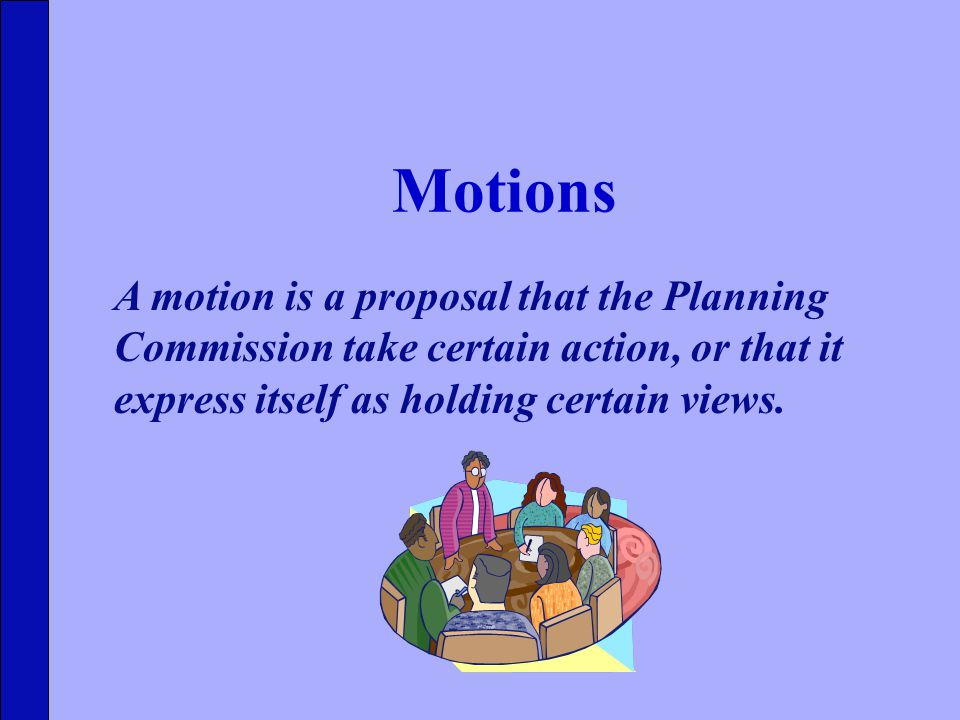 Motions A motion is a proposal that the Planning Commission take certain action, or that it express itself as holding certain views.