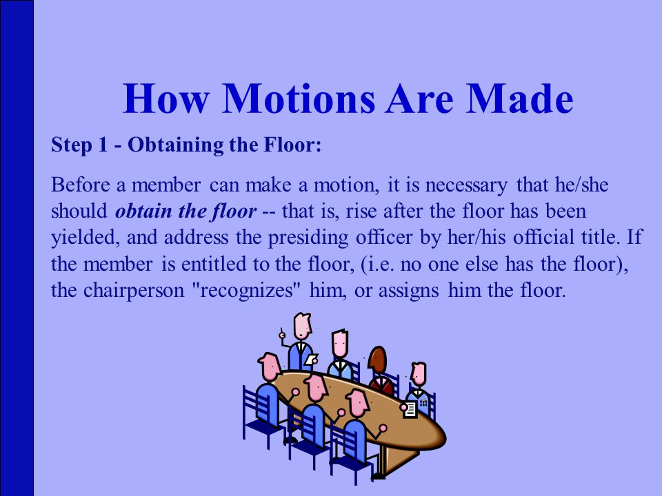 How Motions Are Made Step 1 - Obtaining the Floor: Before a member can make a motion, it is necessary that he/she should obtain the floor -- that is, rise after the floor has been yielded, and address the presiding officer by her/his official title.