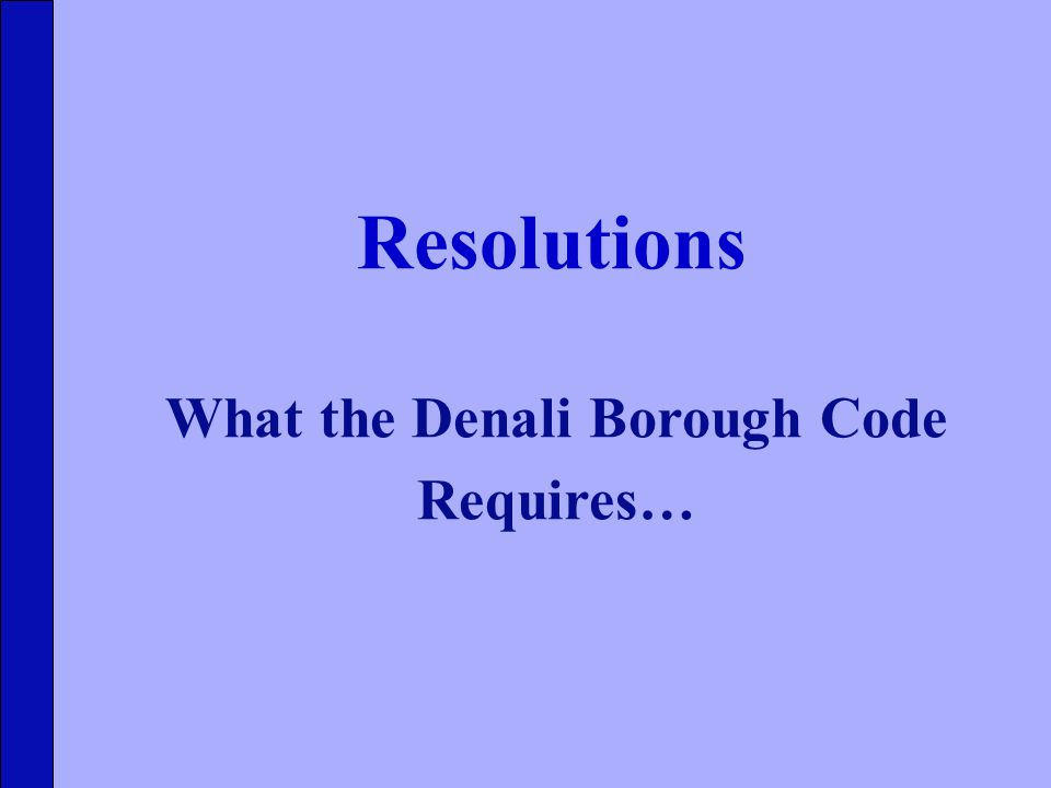 What the Denali Borough Code Requires… Resolutions