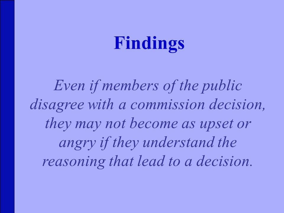 Findings Even if members of the public disagree with a commission decision, they may not become as upset or angry if they understand the reasoning that lead to a decision.